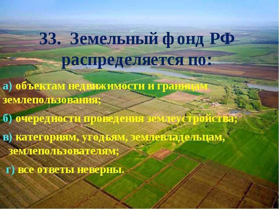 33. Земельный фонд РФ распределяется по: а) объектам недвижимости и границам...