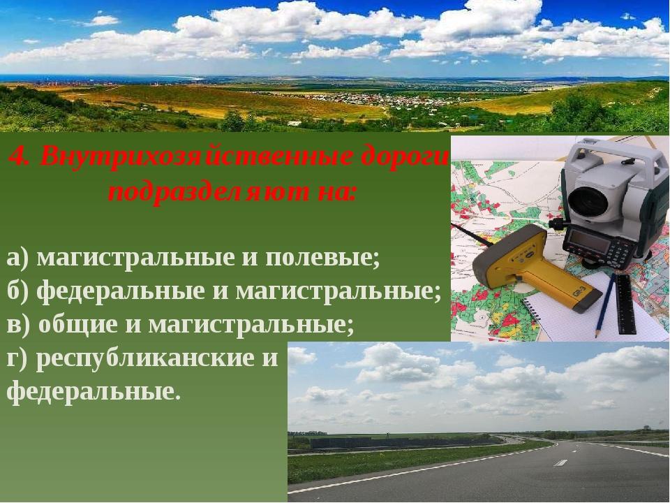 4. Внутрихозяйственные дороги подразделяют на: а) магистральные и полевые; б)...