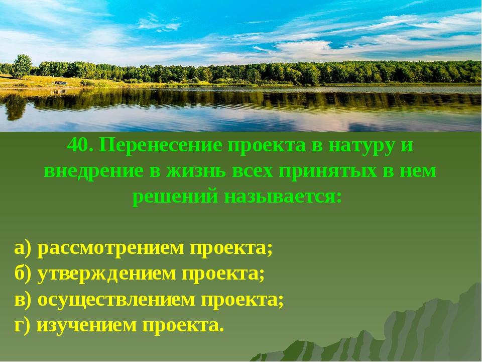 40. Перенесение проекта в натуру и внедрение в жизнь всех принятых в нем реше...