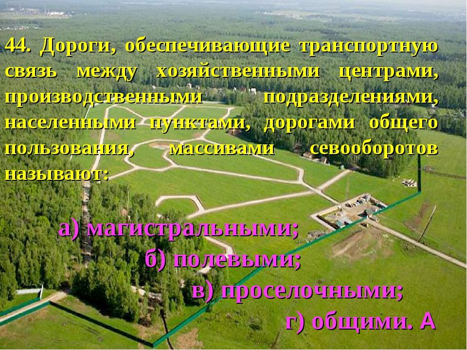 44. Дороги, обеспечивающие транспортную связь между хозяйственными центрами,...