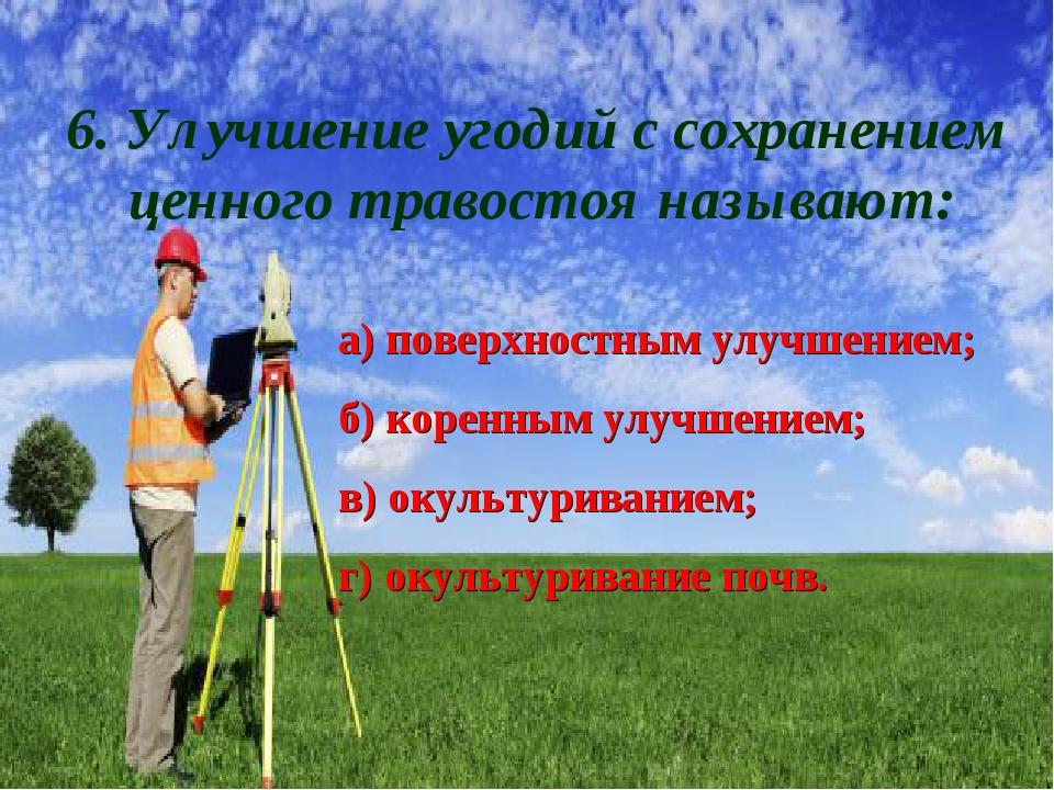 6. Улучшение угодий с сохранением ценного травостоя называют: а) поверхностны...