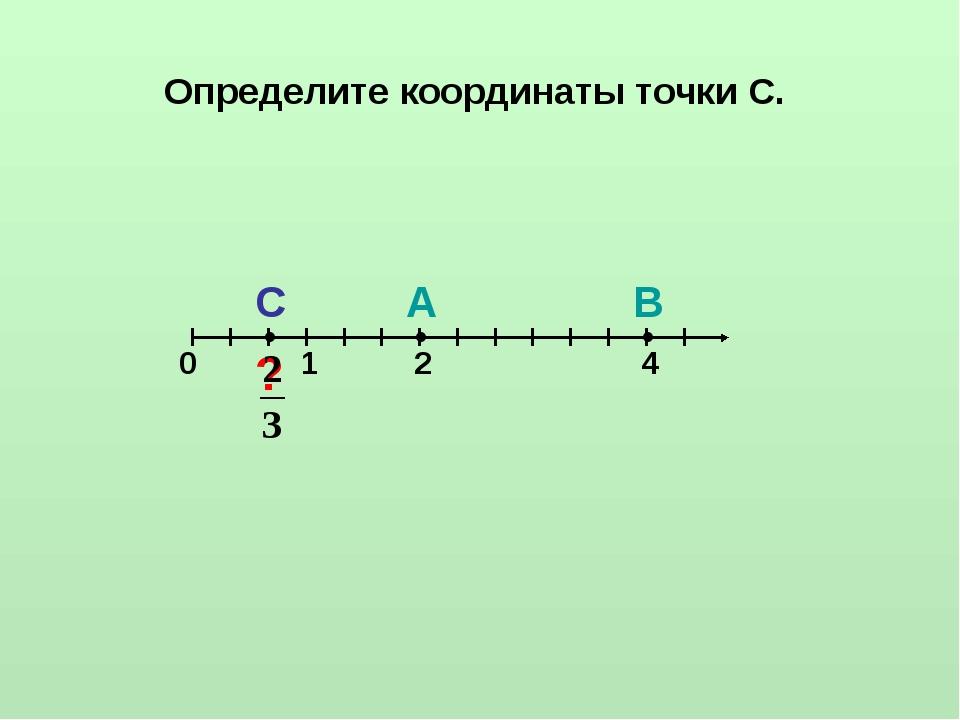 Определите координаты точки С. ● ● ● 0 1 С А В ? 2 4