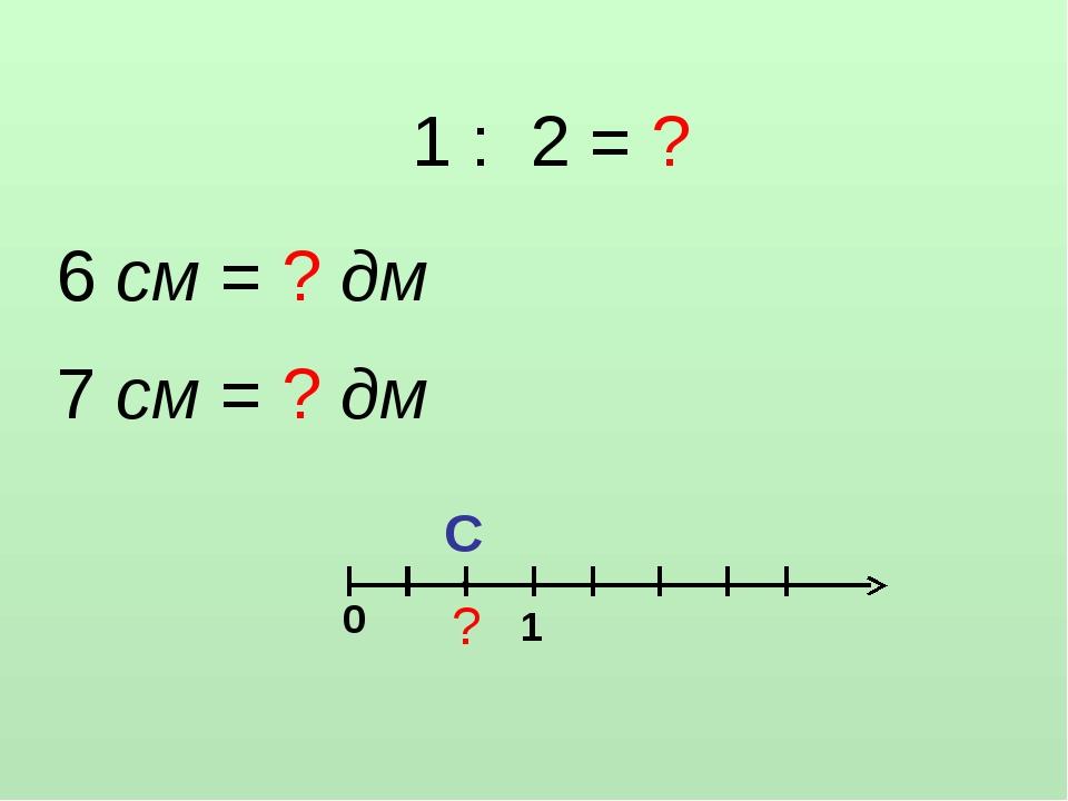 1 : 2 = ? 6 см = ? дм 7 см = ? дм С • ? 1 0