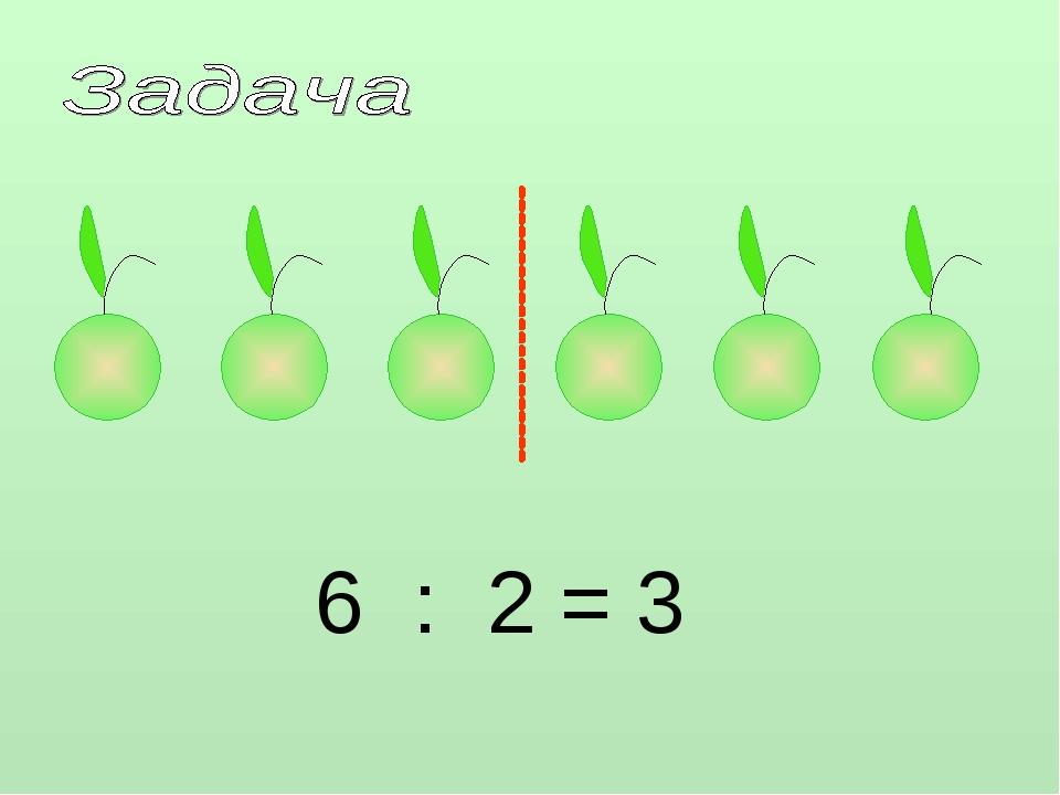 6 : 2 = 3