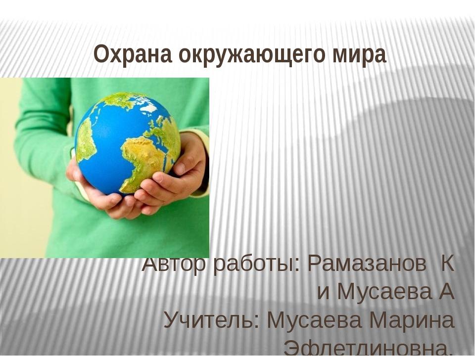 Охрана окружающего мира Автор работы: Рамазанов К и Мусаева А Учитель: Мусаев...