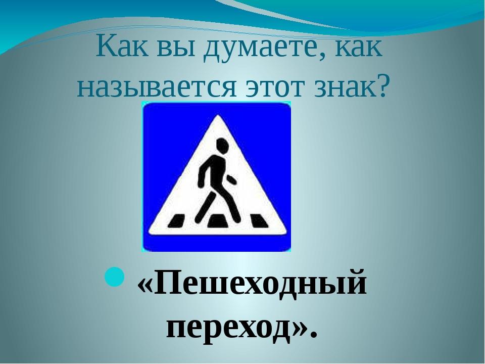 Как вы думаете, как называется этот знак? «Пешеходный переход».
