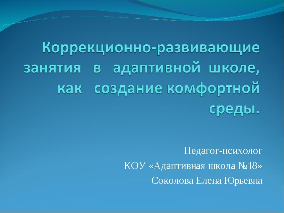 Педагог-психолог КОУ «Адаптивная школа №18» Соколова Елена Юрьевна