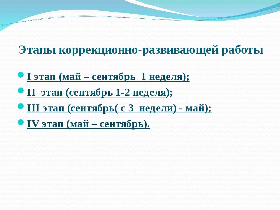 Этапы коррекционно-развивающей работы I этап (май – сентябрь 1 неделя); II эт...