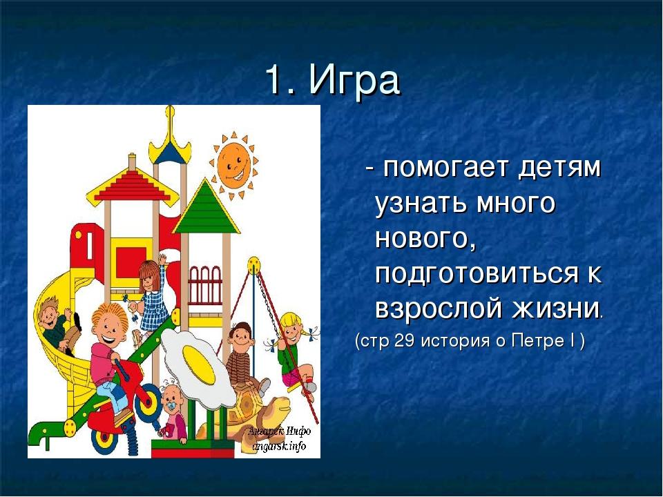1. Игра - помогает детям узнать много нового, подготовиться к взрослой жизни....