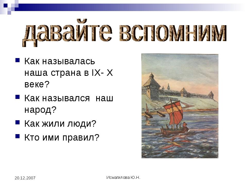 Исмагилова Ю.Н. 20.12.2007 Как называлась наша страна в IХ- Х веке? Как назыв...