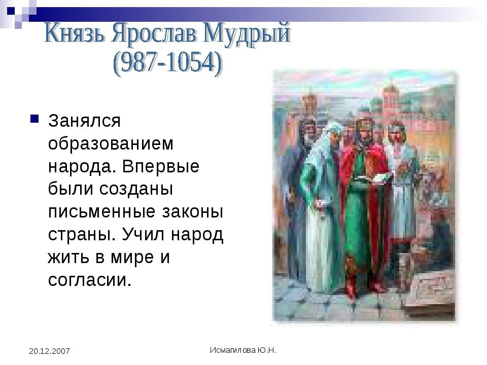 Исмагилова Ю.Н. 20.12.2007 Занялся образованием народа. Впервые были созданы...