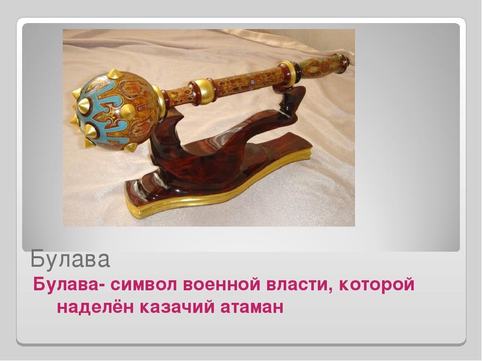 Булава Булава- символ военной власти, которой наделён казачий атаман