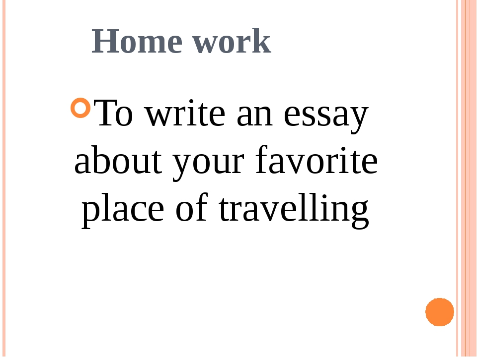 Home work To write an essay about your favorite place of travelling
