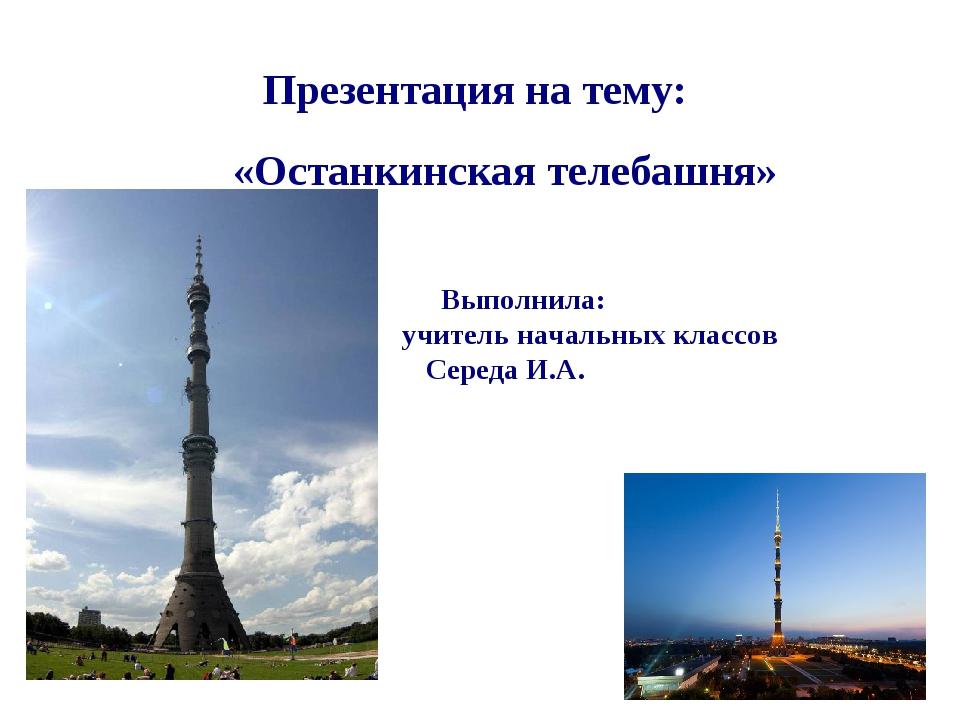 Презентация на тему: «Останкинская телебашня» Выполнила: учитель начальных кл...