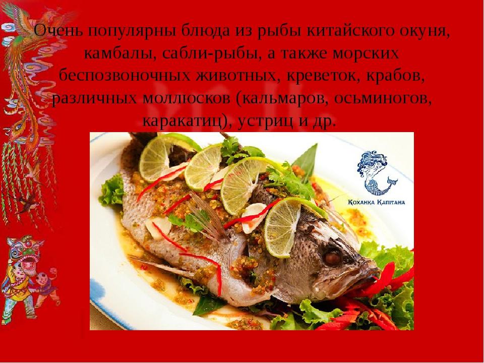 Очень популярны блюда из рыбы китайского окуня, камбалы, сабли-рыбы, а также...
