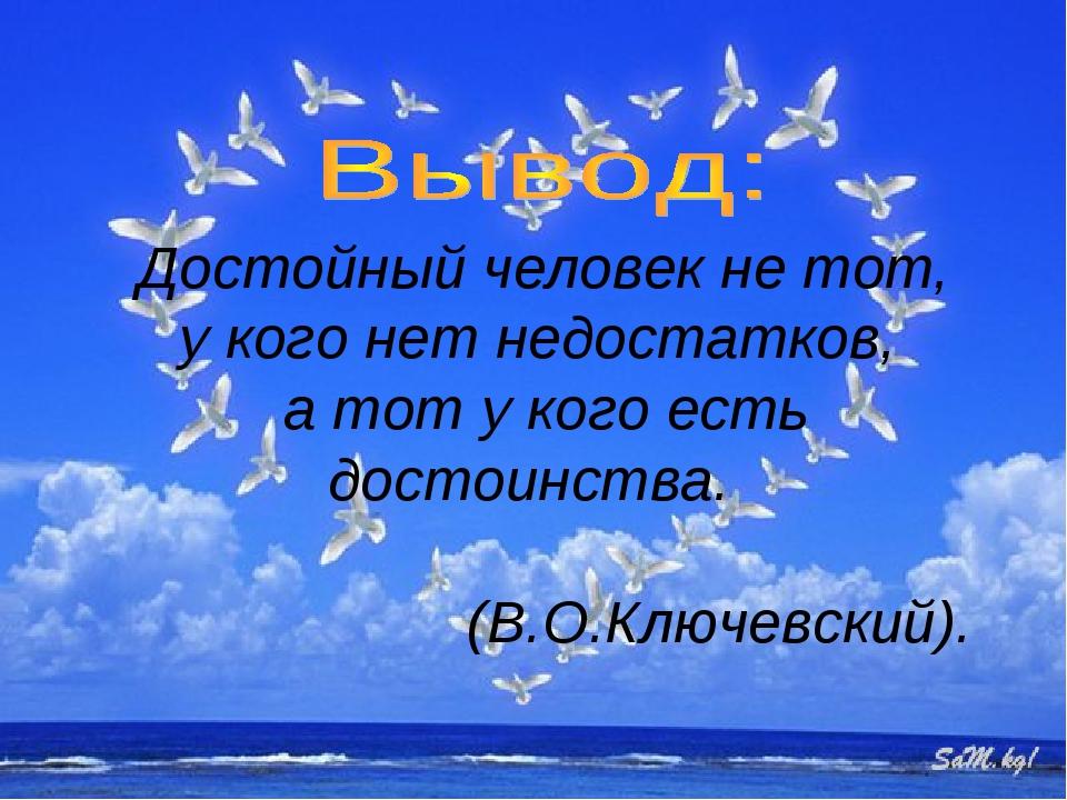 Достойный человек не тот, у кого нет недостатков, а тот у кого есть достоинс...