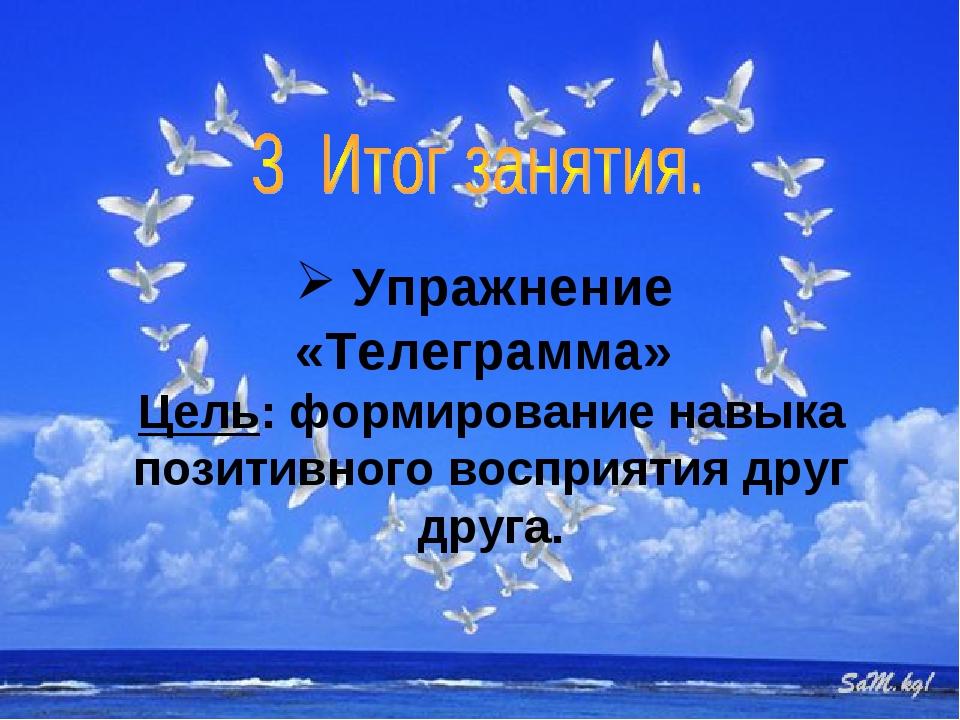 Упражнение «Телеграмма» Цель: формирование навыка позитивного восприятия дру...