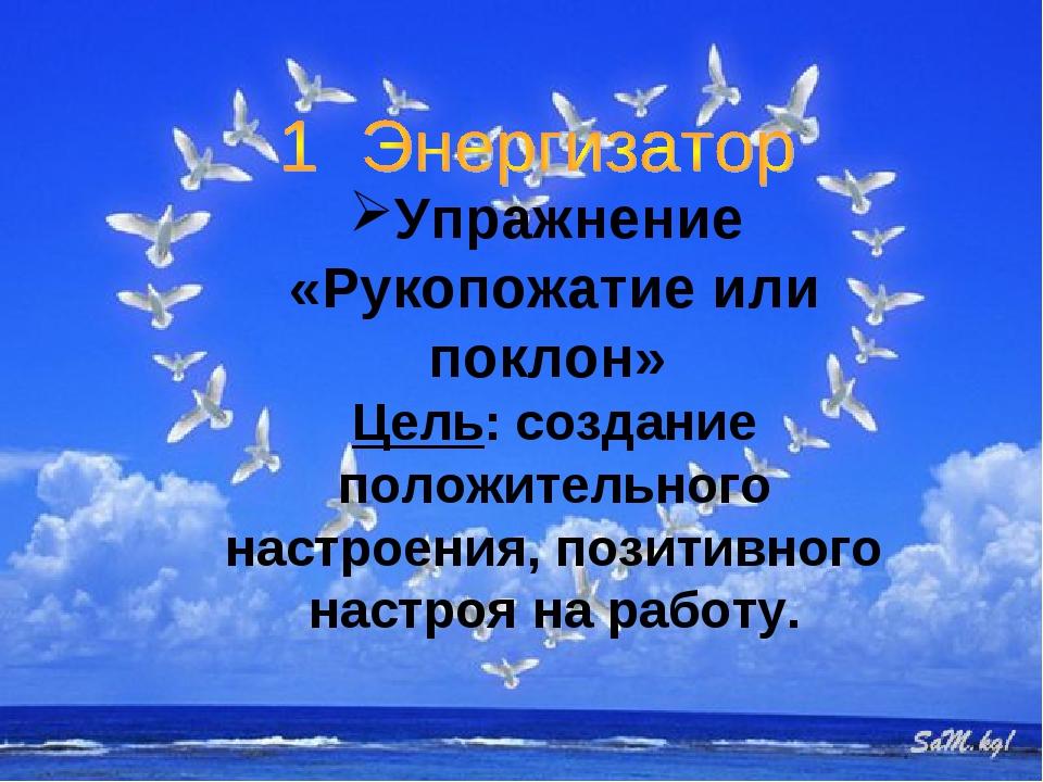 Упражнение «Рукопожатие или поклон» Цель: создание положительного настроения...