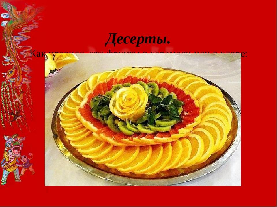 Десерты. Как правило, это фрукты в карамели или в кляре: груши, бананы, манд...