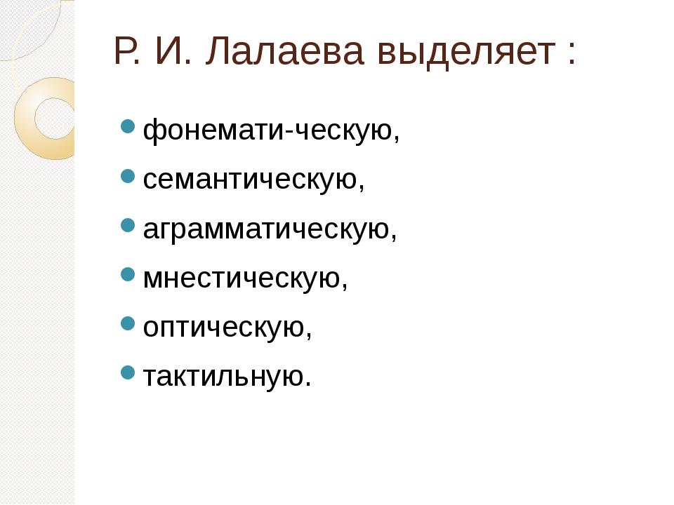 Р. И. Лалаева выделяет : фонематическую, семантическую, аграмматическую, мне...