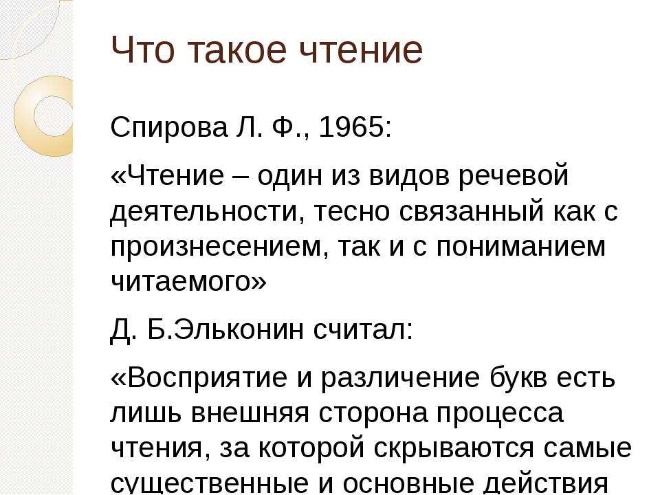 Что такое чтение Спирова Л. Ф., 1965: «Чтение – один из видов речевой деятель...