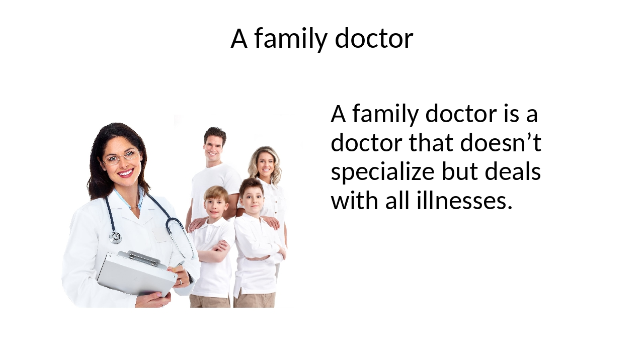A family doctor A family doctor is a doctor that doesn't specialize but deals