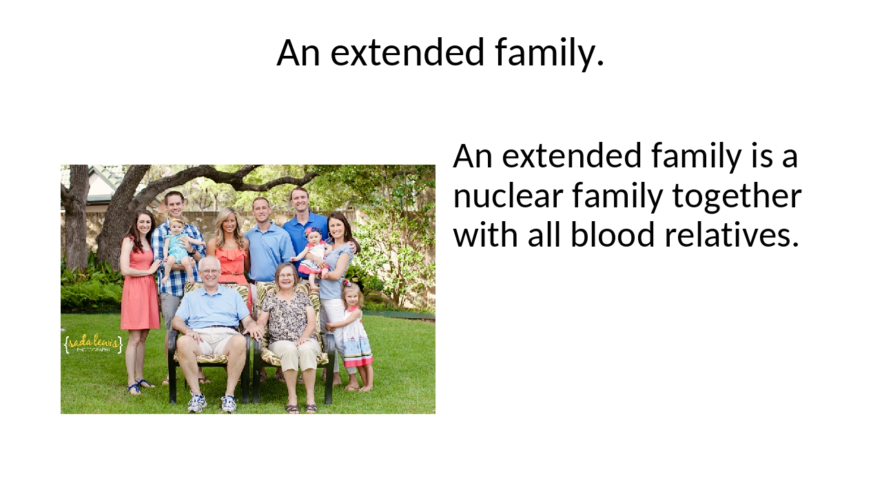 An extended family. An extended family is a nuclear family together with all