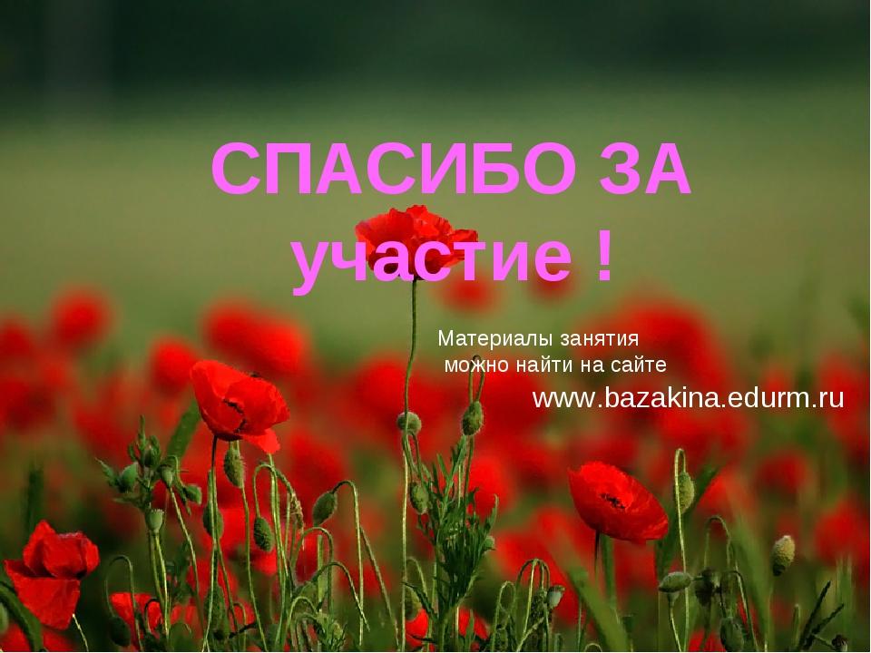 СПАСИБО ЗА участие ! Материалы занятия можно найти на сайте www.bazakina.edur...