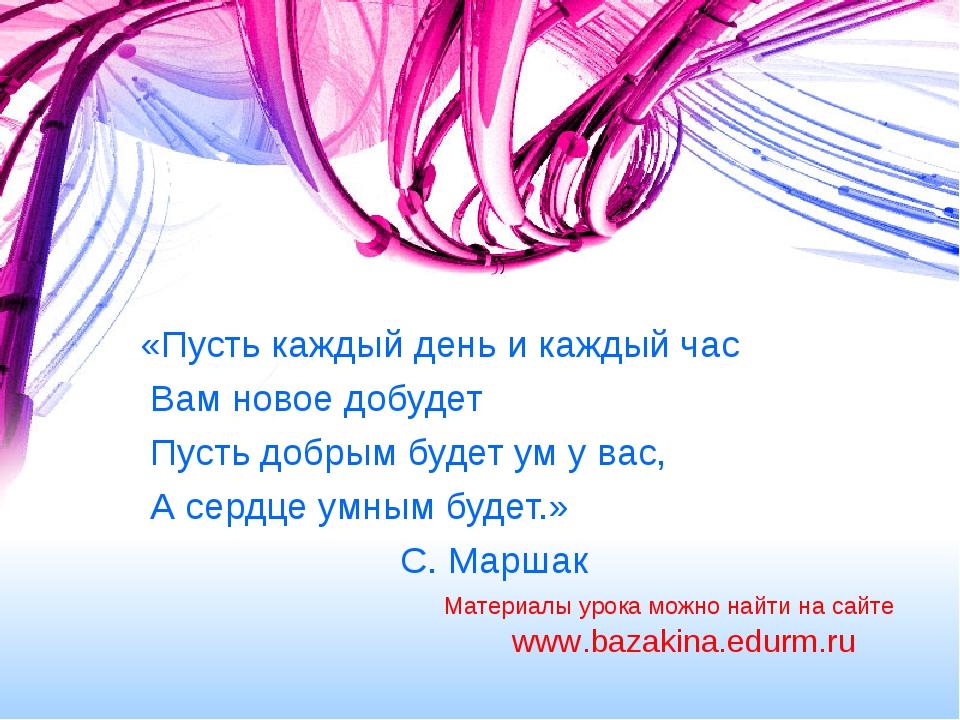 «Пусть каждый день и каждый час Вам новое добудет Пусть добрым будет ум у ва...