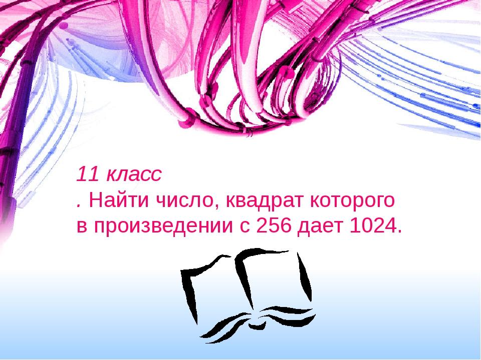 11 класс . Найти число, квадрат которого в произведении с 256 дает 1024.