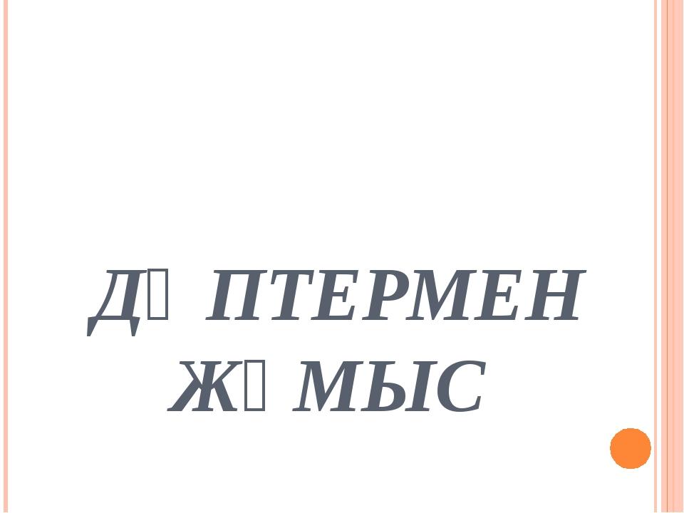 ДӘПТЕРМЕН ЖҰМЫС