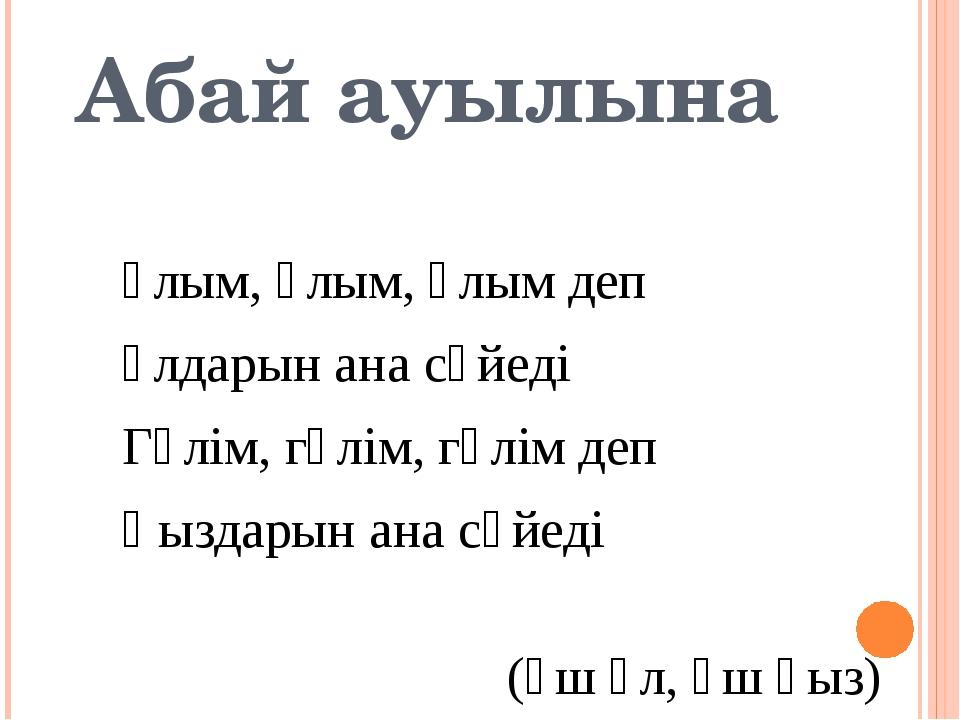 Абай ауылына Ұлым, ұлым, ұлым деп Ұлдарын ана сүйеді Гүлім, гүлім, гүлім деп...