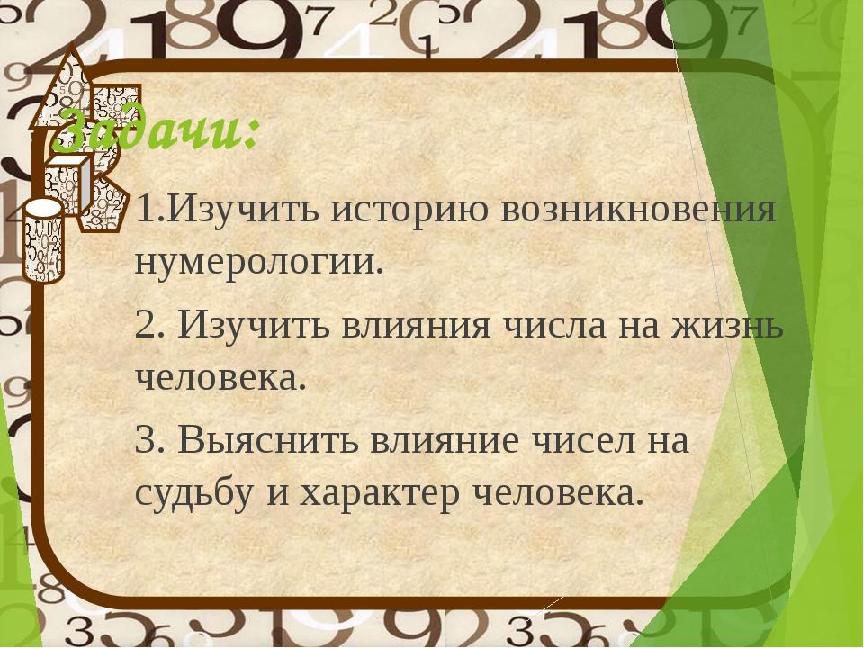 Задачи: 1.Изучить историю возникновения нумерологии. 2. Изучить влияния числа...