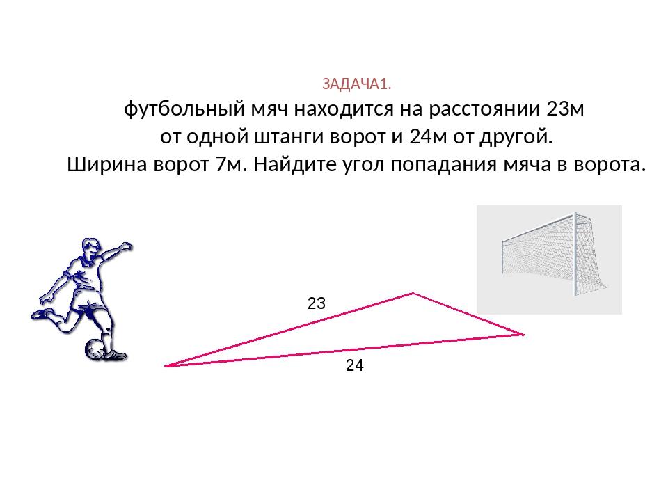ЗАДАЧА1. футбольный мяч находится на расстоянии 23м от одной штанги ворот и 2...