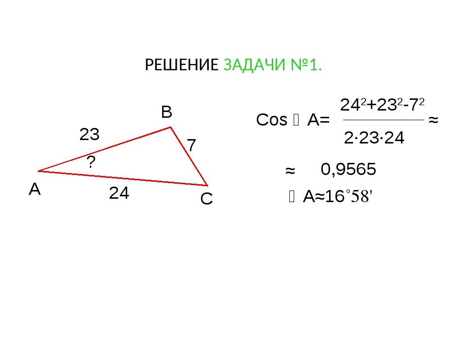 РЕШЕНИЕ ЗАДАЧИ №1. А В С ? 23 7 24 Cos A= 242+232-72 2·23·24 ≈ А≈16˚58' ≈ 0...