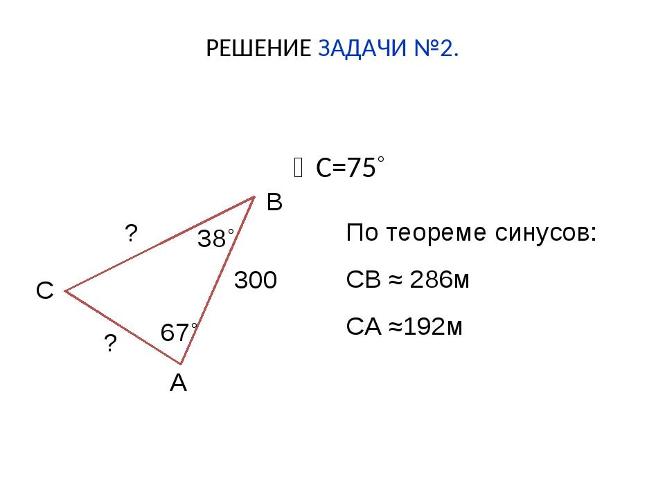 РЕШЕНИЕ ЗАДАЧИ №2. С=75˚ 300 ? ? С А В 67˚ 38˚ По теореме синусов: СВ ≈ 286м...