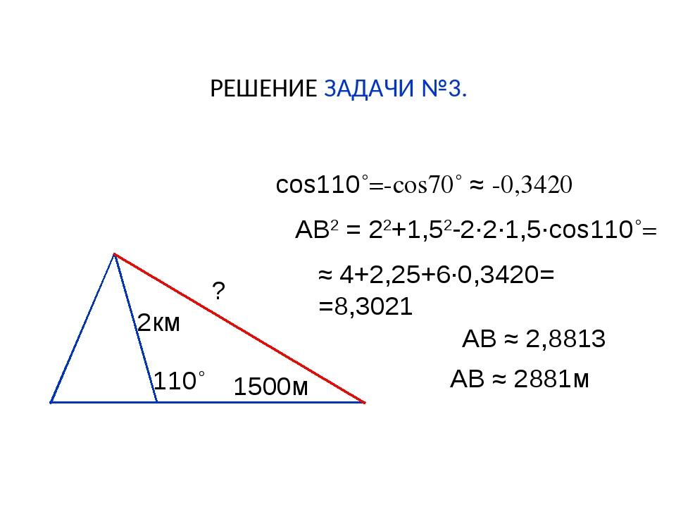 РЕШЕНИЕ ЗАДАЧИ №3. ? 2км 1500м 110˚ cos110˚=-cos70˚ ≈ -0,3420 АВ2 = 22+1,52-2...
