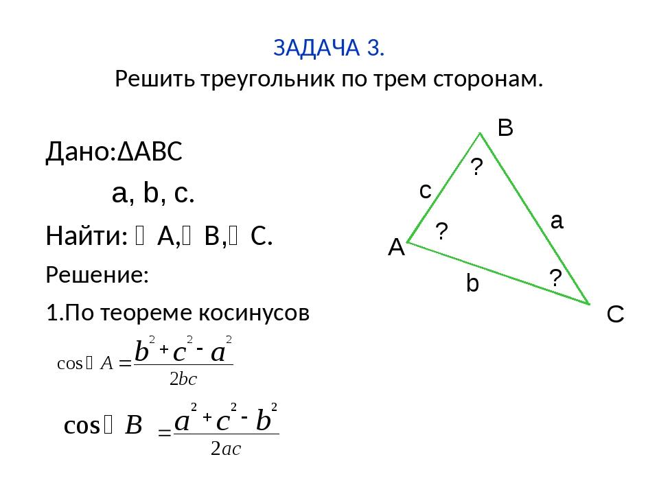 ЗАДАЧА 3. Решить треугольник по трем сторонам. Дано:∆ABC a, b, c. Найти: A,...