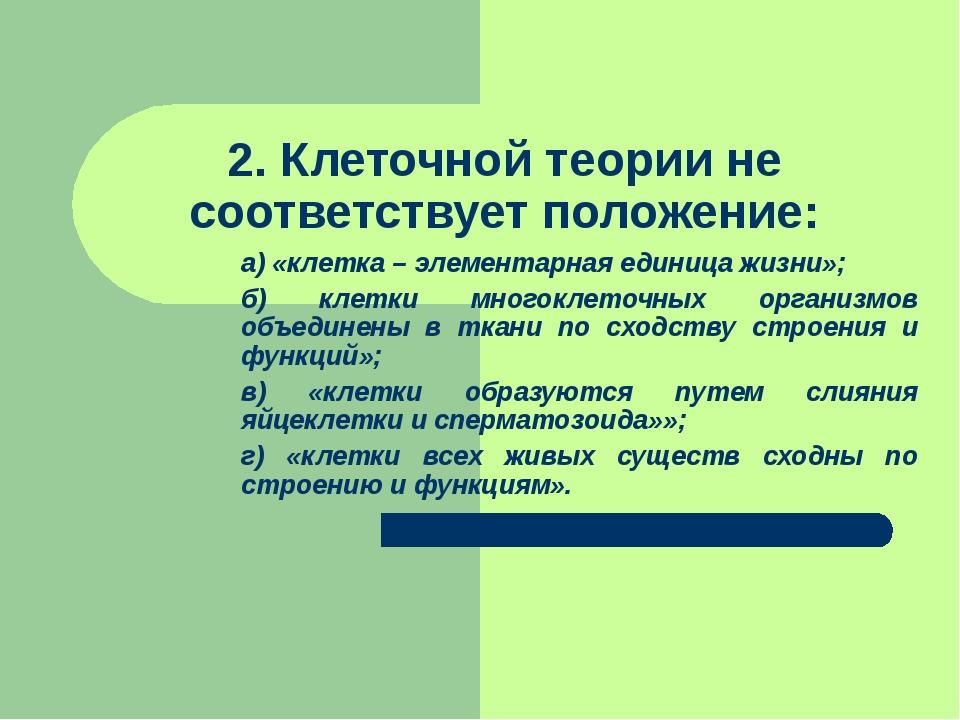 2. Клеточной теории не соответствует положение: а) «клетка – элементарная ед...