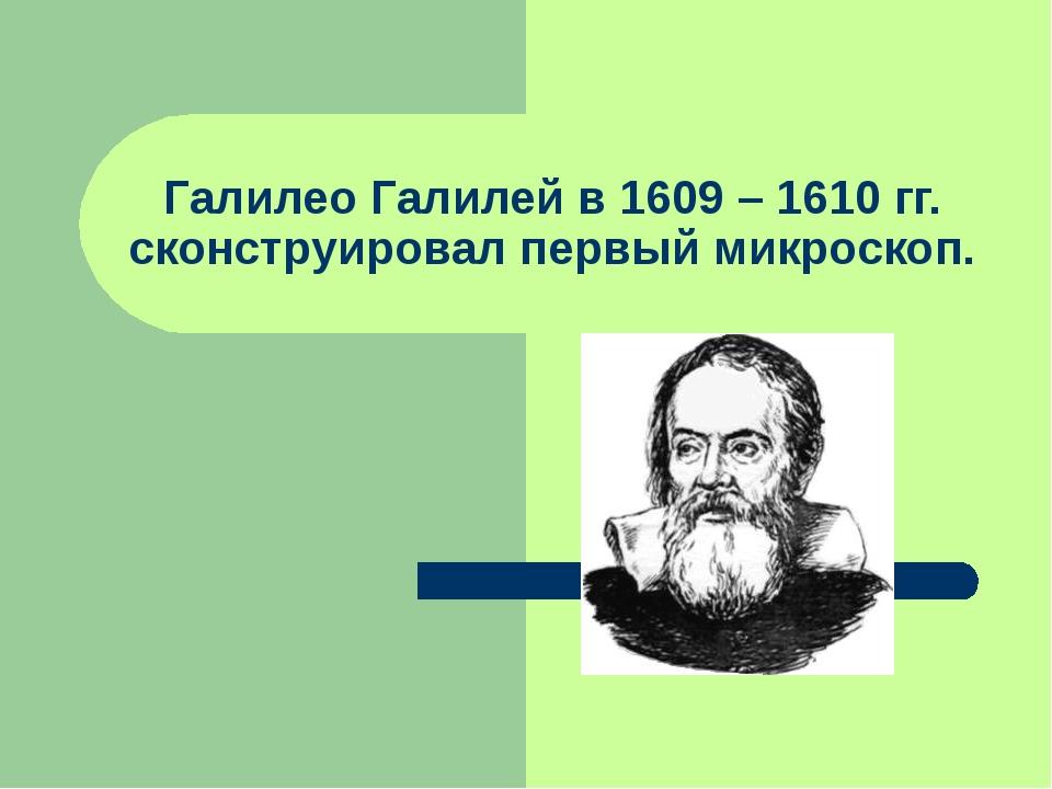 Галилео Галилей в 1609 – 1610 гг. сконструировал первый микроскоп.