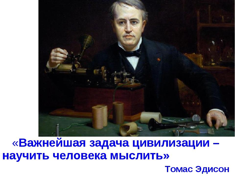 «Важнейшая задача цивилизации – научить человека мыслить» Томас Эдисон