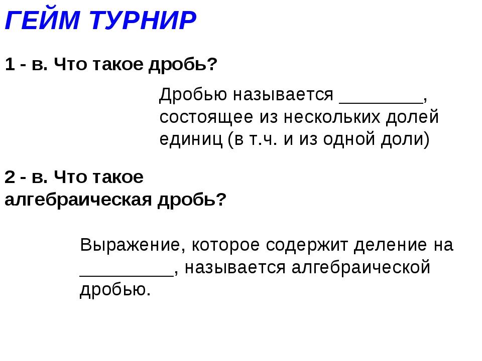 ГЕЙМ ТУРНИР 1 - в. Что такое дробь? Дробью называется ________, состоящее из...