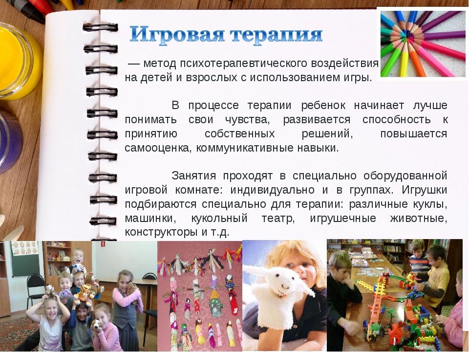 — метод психотерапевтического воздействия на детей и взрослых с использовани...