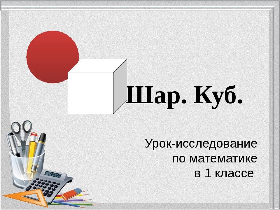 Шар. Куб. Урок-исследование по математике в 1 классе