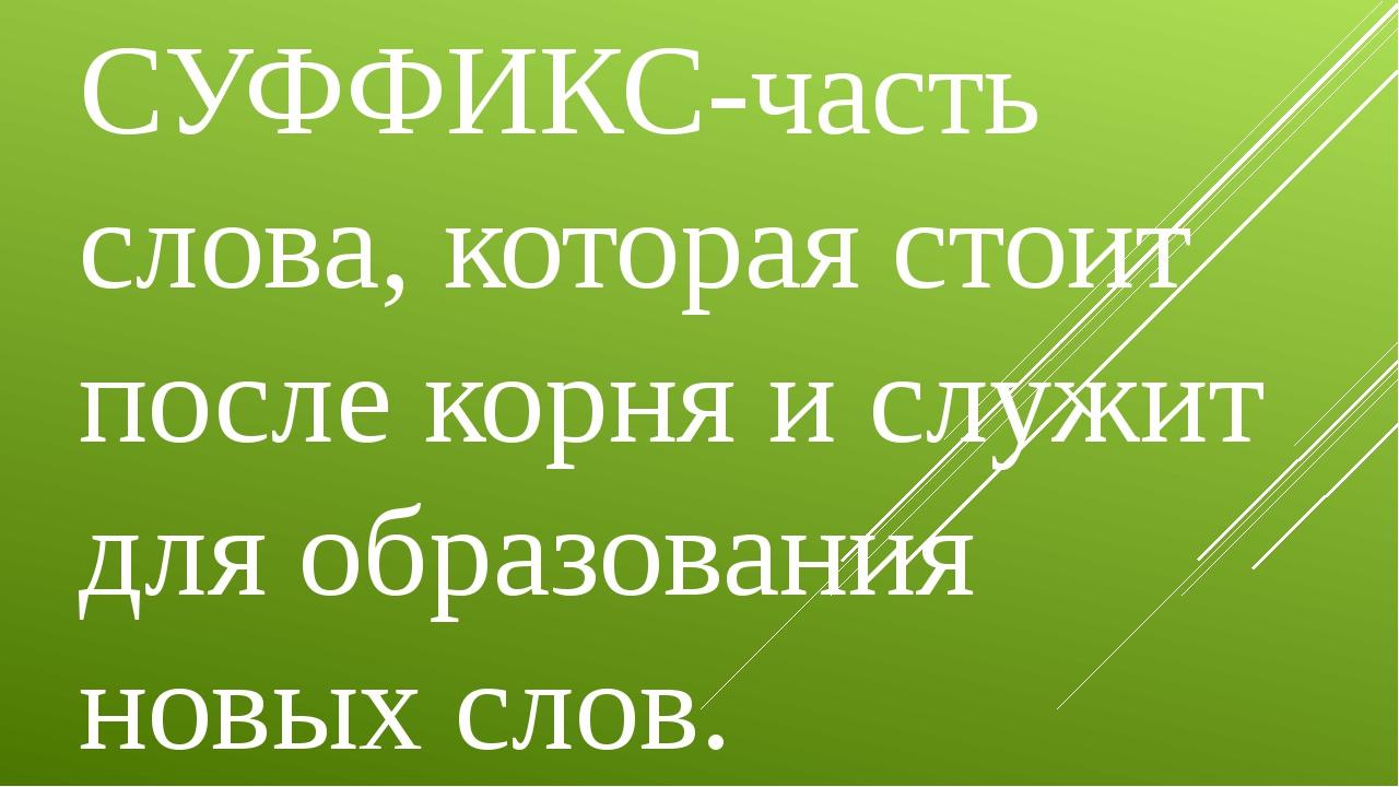 СУФФИКС-часть слова, которая стоит после корня и служит для образования новых...