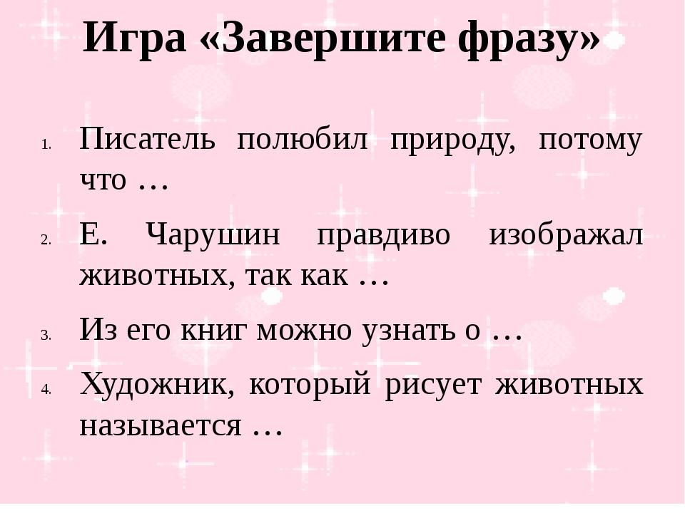 Игра «Завершите фразу» Писатель полюбил природу, потому что … Е. Чарушин прав...