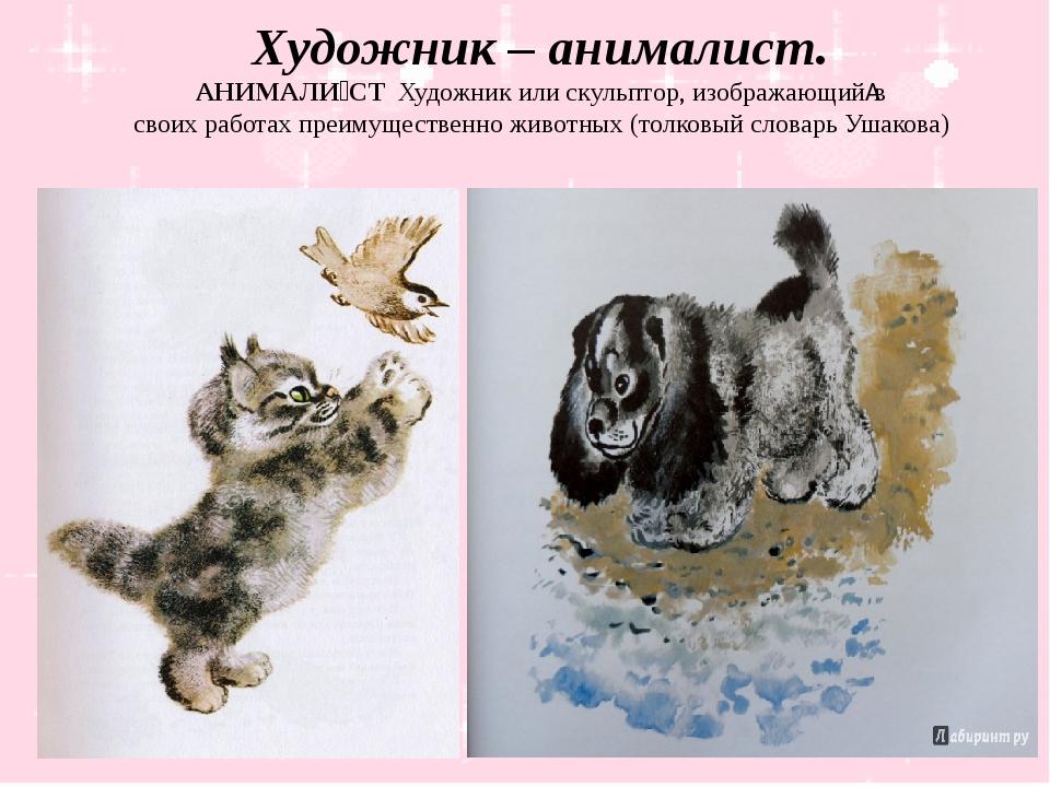 Художник – анималист. АНИМАЛИ́СТХудожникилискульптор,изображающийв свои...