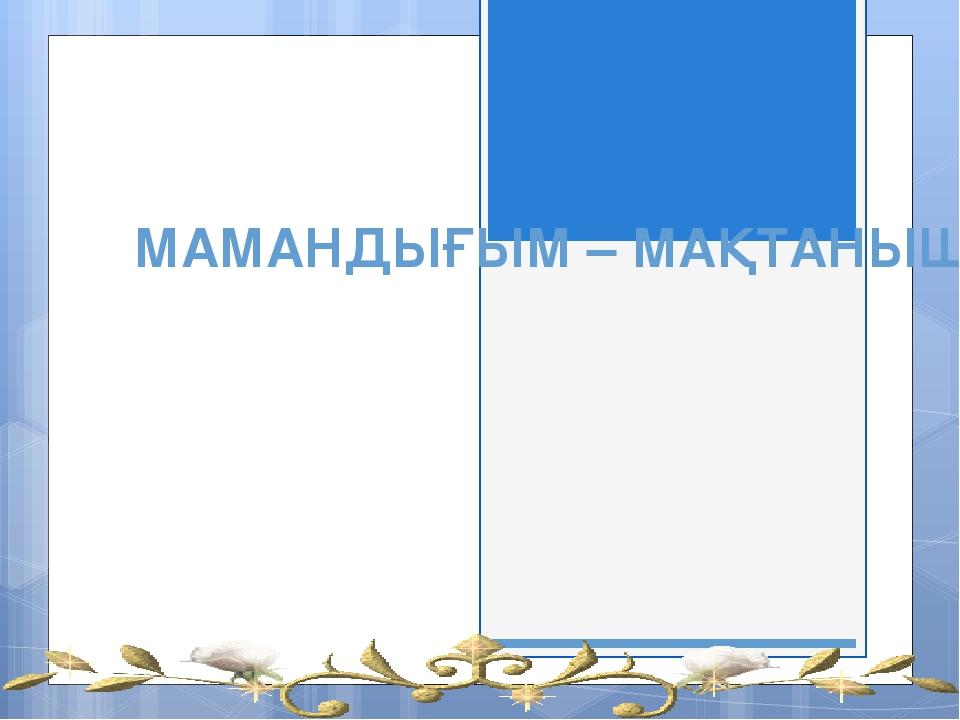 МАМАНДЫҒЫМ – МАҚТАНЫШЫМ!