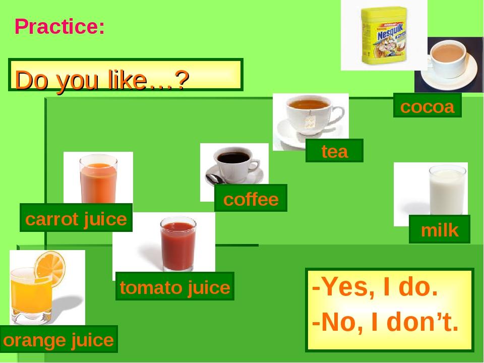 Do you like…? -Yes, I do. -No, I don't. tomato juice coffee tea milk cocoa or...