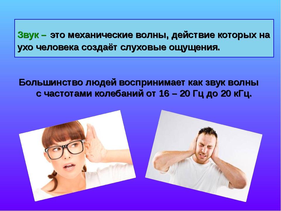 Звук – это механические волны, действие которых на ухо человека создаёт слухо...